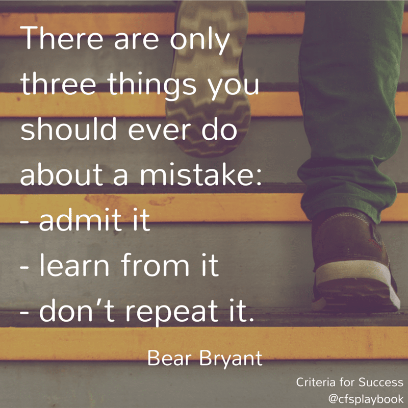 There are only three things you should ever do about a mistake: admit it; learn from it; don't repeat it. - Bear Bryant