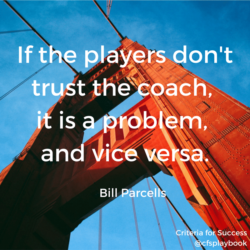 If the players don't trust the coach, it is a problem, and vice versa. - Bill Parcells