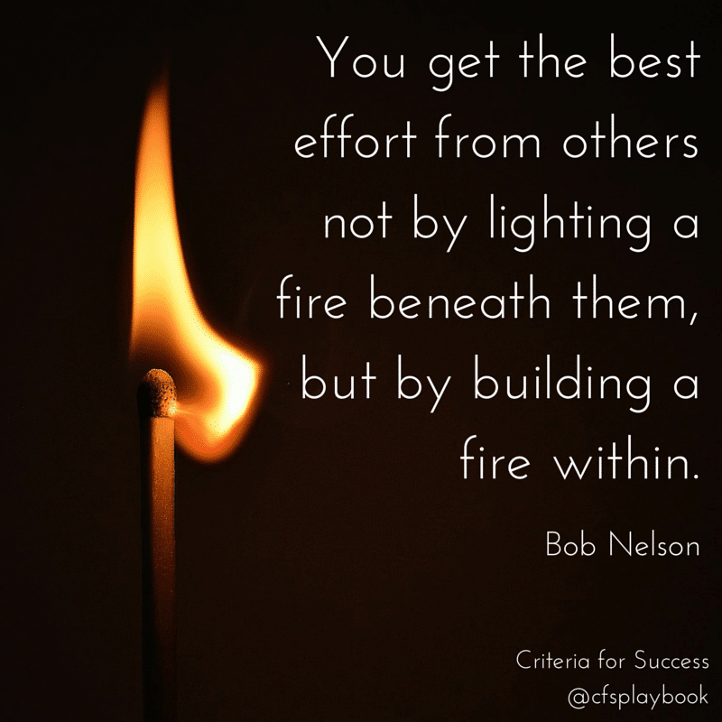 You get the best effort from others not by lighting a fire beneath them, but by building a fire within. - Bob Nelson