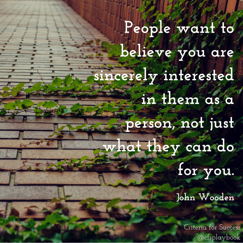 People want to believe you are sincerely interested in them as a person, not just what they can do for you. - John Wooden