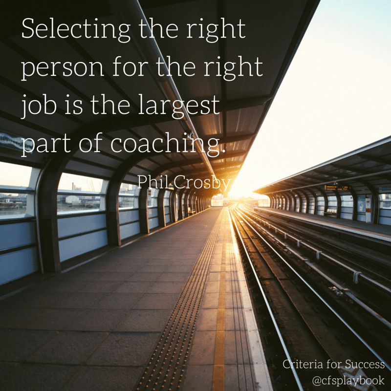 Selecting the right person for the right job is the largest part of coaching. - Phil Crosby