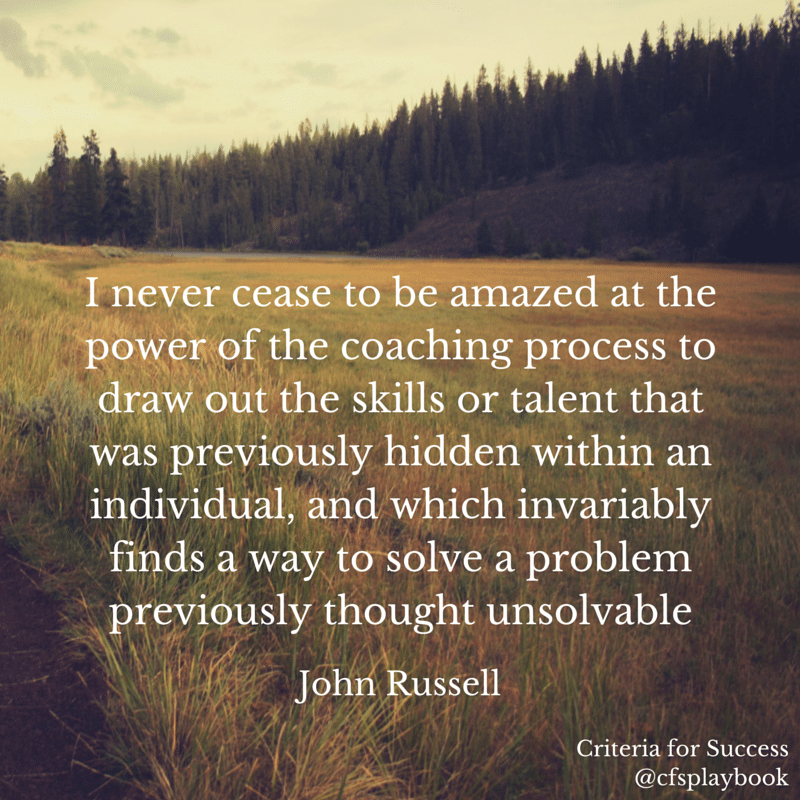 I never cease to be amazed at the power of the coaching process to draw out the skills or talent that was previously hidden within an individual, and which invariably finds a way to solve a problem previously thought insolvable. - John Russell