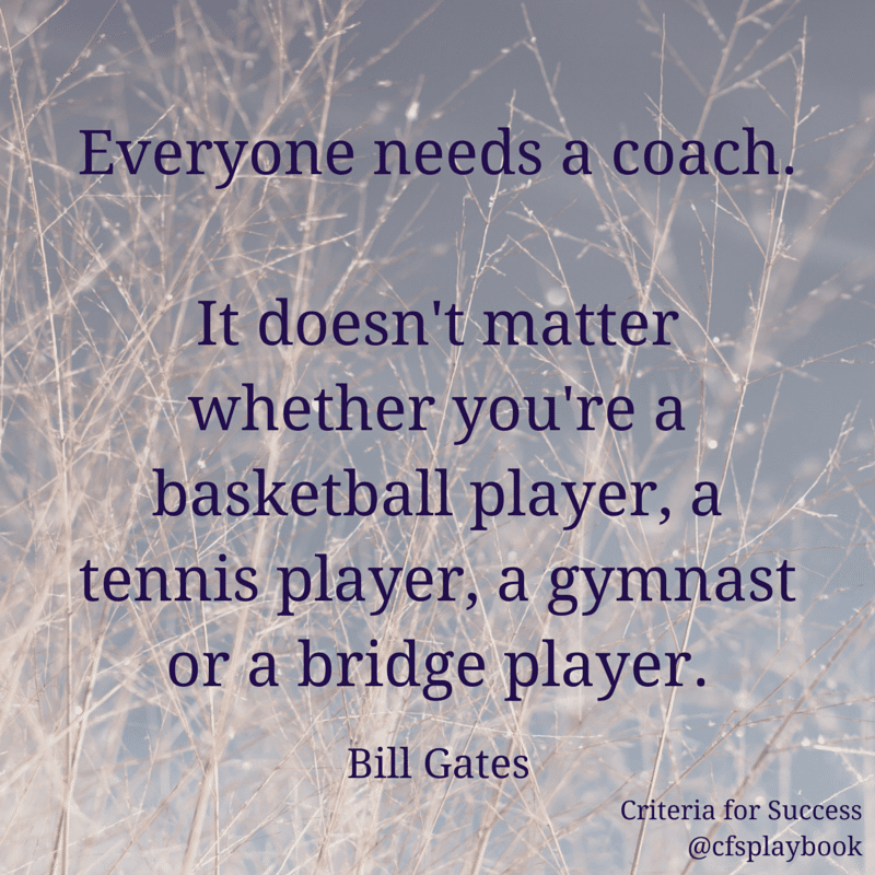 Everyone needs a coach. It doesn't matter whether you're a basketball player, a tennis player, a gymnast or a bridge player. - Bill Gates