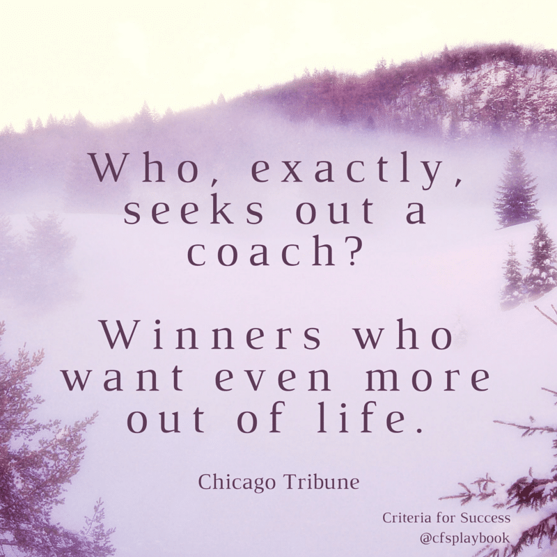 Who, exactly, seeks out a coach? Winners who want even more out of life. - Chicago Tribune