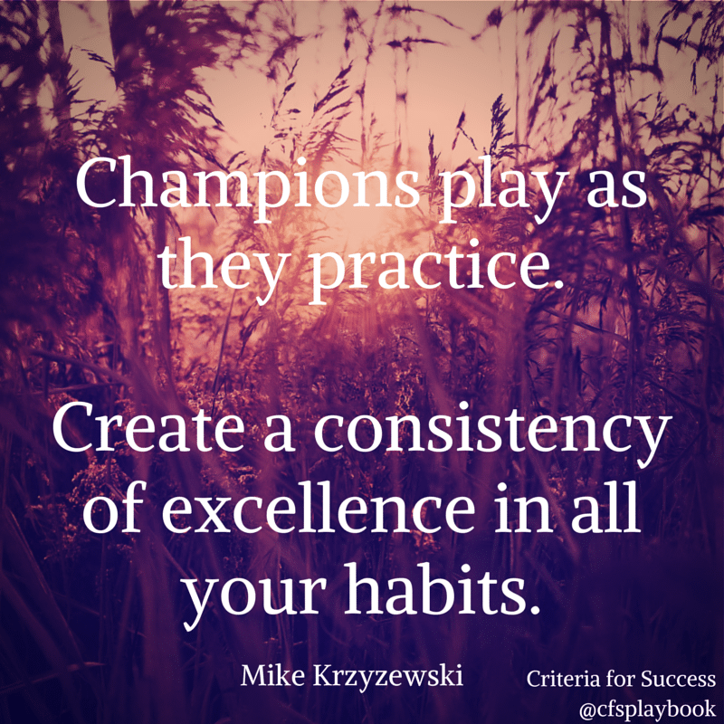 Champions play as they practice. Create a consistency of excellence in all your habits. - Mike Krzyzewski