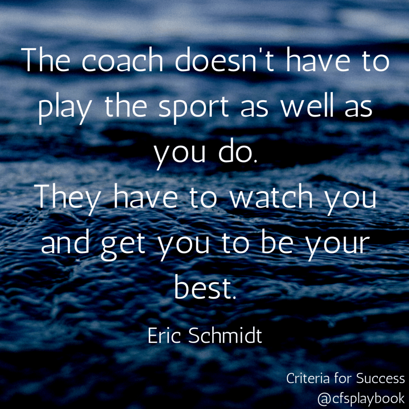 The coach doesn't have to play the sport as well as you do. They have to watch you and get you to be your best. - Eric Schmidt