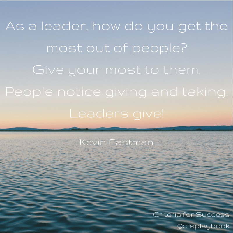 As a leader, how do you get the most out of people? Give your most to them. People notice giving and taking. Leaders give! - Kevin Eastman