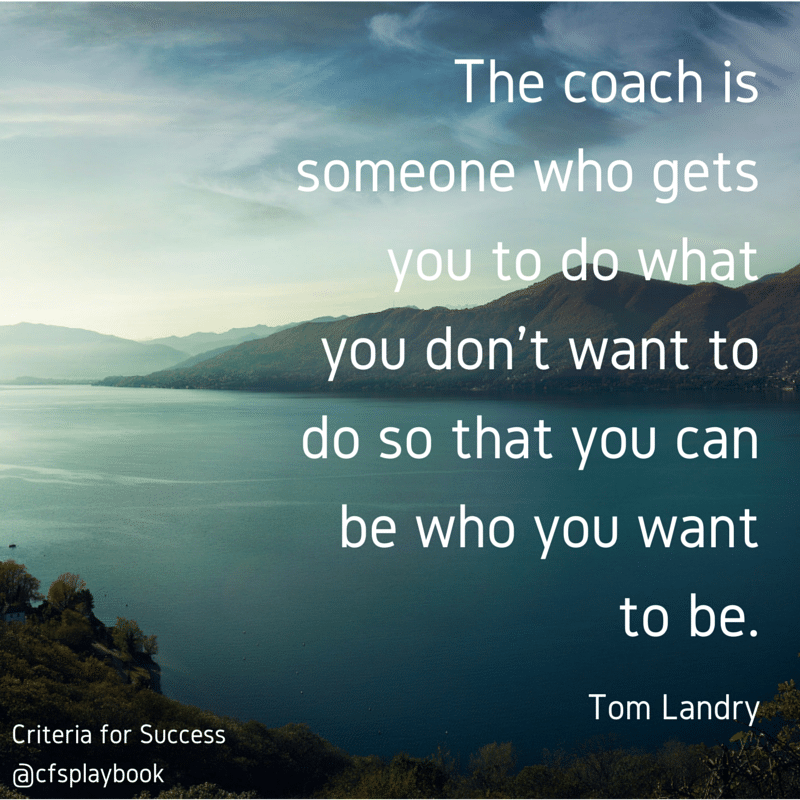The coach is someone who gets you to do what you don't want to do so that you can be who you want to be. - Tom Landry