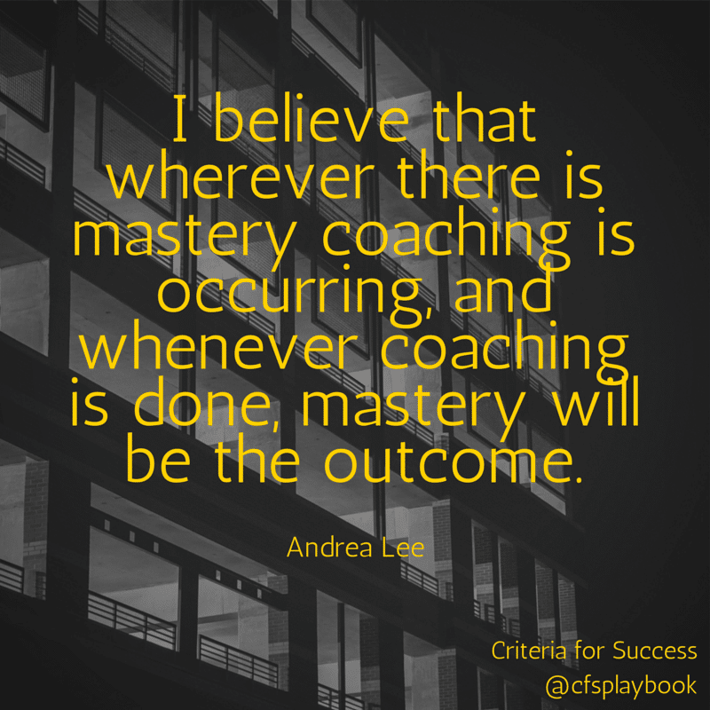 I believe that wherever there is mastery coaching is occurring, and whenever coaching is done, mastery will be the outcome. - Andrea Lee