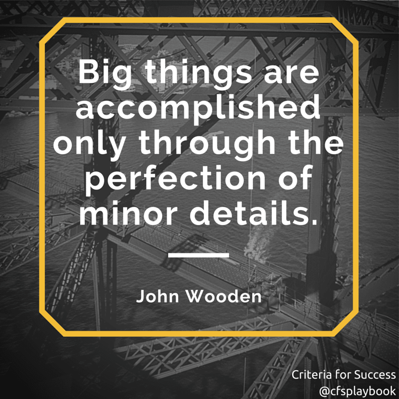 Big things are accomplished only through the perfection of minor details. - John Wooden
