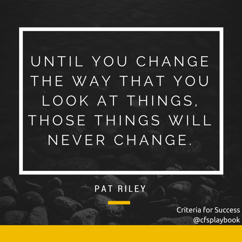 Until you change the way that you look at things, those things will never change. - Pat Riley